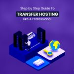 Step by Step Guide To Transfer Hosting Like a Professional
