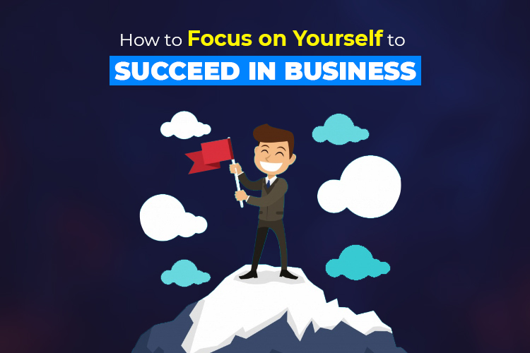 How to Focus on Yourself to Succeed in Business