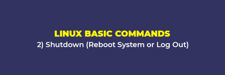 Linux Basic Commands: Shutdown (Reboot System or Log Out)