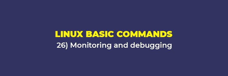 Linux Basic Commands: Monitoring and debugging