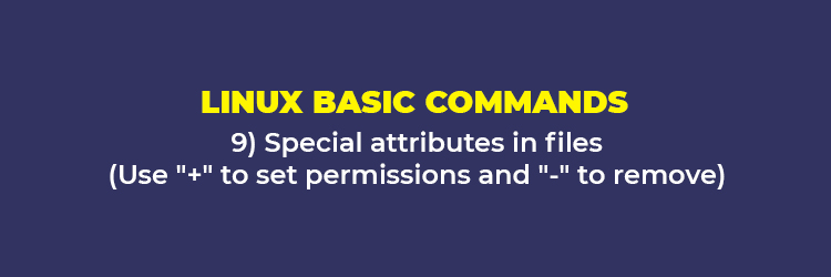 "Linux Basic Commands: Special attributes in files (Use ""+"" to set permissions and ""-"" to remove)"